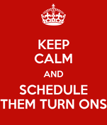 KEEP CALM AND SCHEDULE THEM TURN ONS