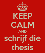 KEEP CALM AND schrijf die thesis