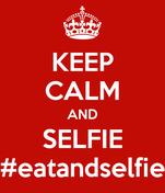 KEEP CALM AND SELFIE #eatandselfie
