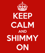 KEEP CALM AND SHIMMY ON