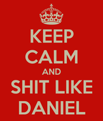 KEEP CALM AND SHIT LIKE DANIEL
