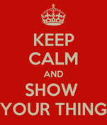 KEEP CALM AND SHOW  YOUR THING