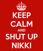 KEEP CALM AND SHUT UP NIKKI