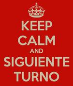 KEEP CALM AND SIGUIENTE TURNO