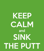 KEEP CALM and SINK THE PUTT