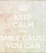 KEEP CALM AND SMILE CAUSE YOU CAN