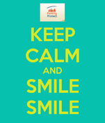 KEEP CALM AND SMILE SMILE
