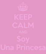 KEEP CALM AND Soy Una Princesa