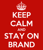 KEEP CALM AND STAY ON BRAND