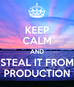 KEEP CALM AND STEAL IT FROM PRODUCTION