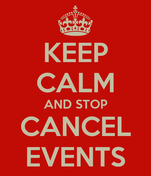 KEEP CALM AND STOP CANCEL EVENTS