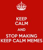 KEEP CALM AND STOP MAKING KEEP CALM MEMES