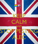 KEEP CALM AND STOP PESTING ALEC