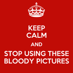 KEEP CALM AND STOP USING THESE BLOODY PICTURES