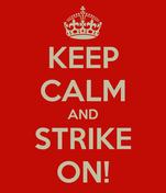 KEEP CALM AND STRIKE ON!