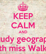 KEEP CALM AND study geograpy with miss Walker