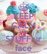 KEEP CALM AND STUFF ur face