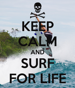 KEEP CALM AND SURF FOR LIFE