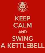 KEEP CALM AND SWING A KETTLEBELL