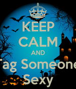 KEEP CALM AND Tag Someone Sexy