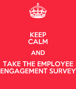 KEEP CALM AND TAKE THE EMPLOYEE ENGAGEMENT SURVEY