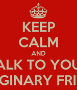 KEEP CALM AND TALK TO YOUR IMAGINARY FRIEND