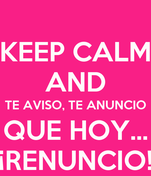 KEEP CALM AND TE AVISO, TE ANUNCIO QUE HOY... ¡RENUNCIO!