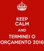 KEEP CALM AND TERMINEI O ORÇAMENTO 2016