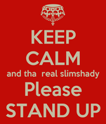 KEEP CALM and tha  real slimshady Please STAND UP