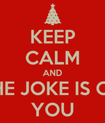 KEEP CALM AND THE JOKE IS ON YOU