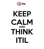 KEEP CALM AND THINK ITIL