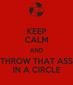 KEEP CALM AND THROW THAT ASS IN A CIRCLE