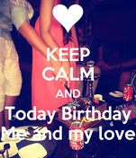 KEEP CALM AND Today Birthday Me and my love