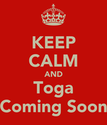 KEEP CALM AND Toga Coming Soon