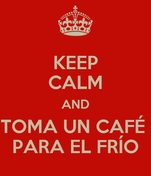 KEEP CALM AND TOMA UN CAFÉ  PARA EL FRÍO
