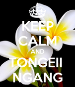 KEEP CALM AND TONGEII  NGANG