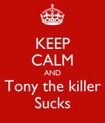 KEEP CALM AND Tony the killer Sucks