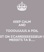 KEEP CALM AND TOOOUUUUS A POIL ET ON S'CARREEEEESSSEUH ! MEEEETS TA B…...