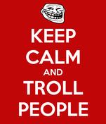 KEEP CALM AND TROLL PEOPLE
