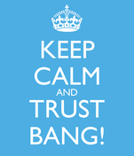 KEEP CALM AND TRUST BANG!