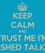 KEEP CALM AND TRUST ME I'M FINISHED TALKING