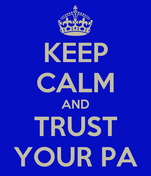 KEEP CALM AND TRUST YOUR PA