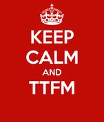 KEEP CALM AND TTFM