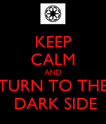 KEEP CALM AND TURN TO THE  DARK SIDE
