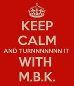KEEP CALM AND TURNNNNNNN IT  WITH  M.B.K.