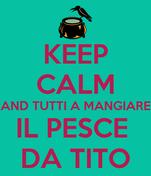 KEEP CALM AND TUTTI A MANGIARE IL PESCE  DA TITO