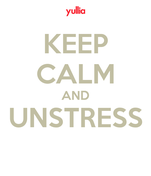 KEEP CALM AND UNSTRESS
