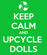 KEEP CALM AND UPCYCLE  DOLLS