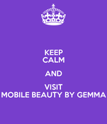 KEEP CALM AND VISIT MOBILE BEAUTY BY GEMMA