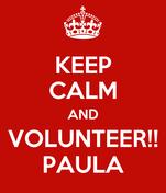 KEEP CALM AND  VOLUNTEER!!  PAULA
